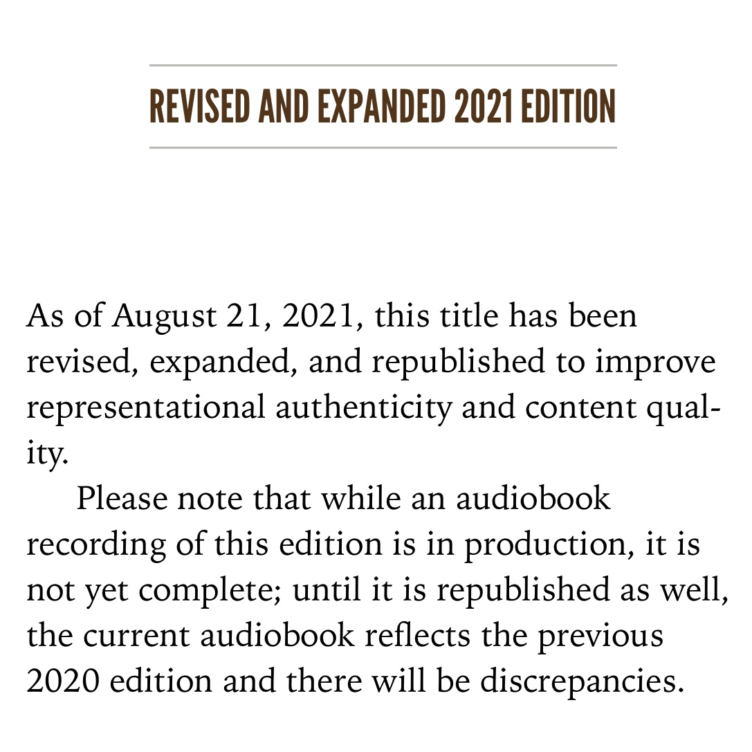 This is a note that explains the details of the Revised and Expanded 2021 Edition. It reads: As of August 21, 2021, this title has been revised, expanded, and republished to improve representational authenticity and content quality. Please note that while an audiobook recording of this edition is in production, it is not yet complete; until it is republished as well, the current audiobook reflects the previous 2020 edition and there will be discrepancies.
